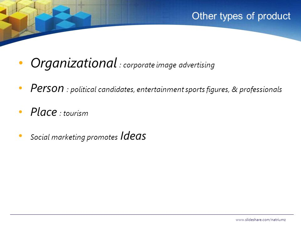 Other types of product Organizational : corporate image advertising Person : political candidates, entertainment sports figures, & professionals Place