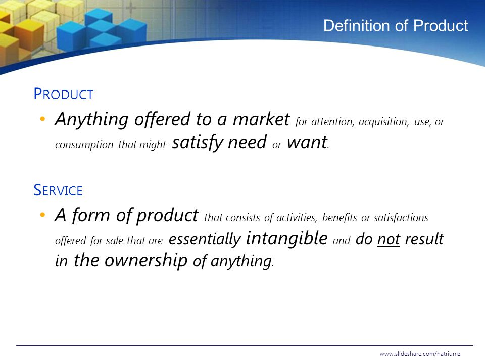 Definition of Product P RODUCT Anything offered to a market for attention, acquisition, use, or consumption that might satisfy need or want. S ERVICE
