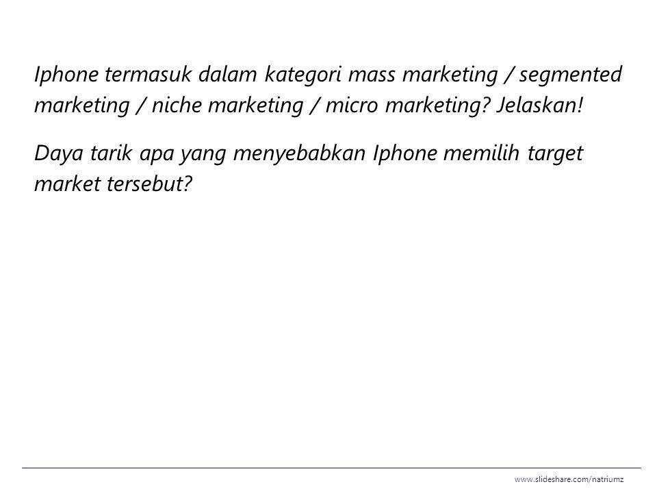 Iphone termasuk dalam kategori mass marketing / segmented marketing / niche marketing / micro marketing? Jelaskan! Daya tarik apa yang menyebabkan Iph