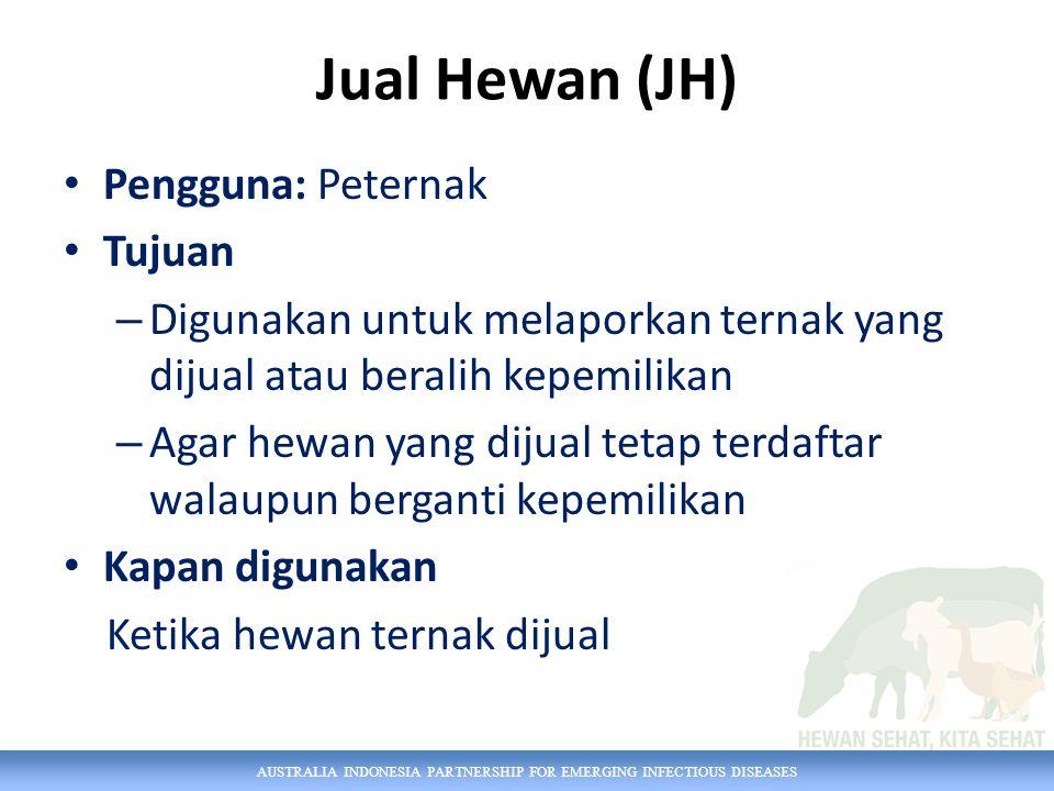 AUSTRALIA INDONESIA PARTNERSHIP FOR EMERGING INFECTIOUS DISEASES Jual Hewan (JH) Pengguna: Peternak Tujuan – Digunakan untuk melaporkan ternak yang di