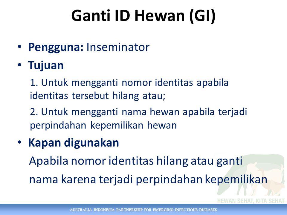 AUSTRALIA INDONESIA PARTNERSHIP FOR EMERGING INFECTIOUS DISEASES Ganti ID Hewan (GI) Pengguna: Inseminator Tujuan 1. Untuk mengganti nomor identitas a