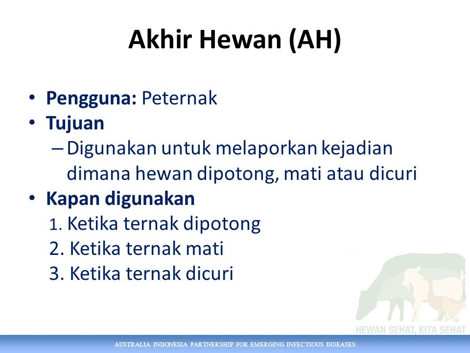 AUSTRALIA INDONESIA PARTNERSHIP FOR EMERGING INFECTIOUS DISEASES Akhir Hewan (AH) Pengguna: Peternak Tujuan – Digunakan untuk melaporkan kejadian dima