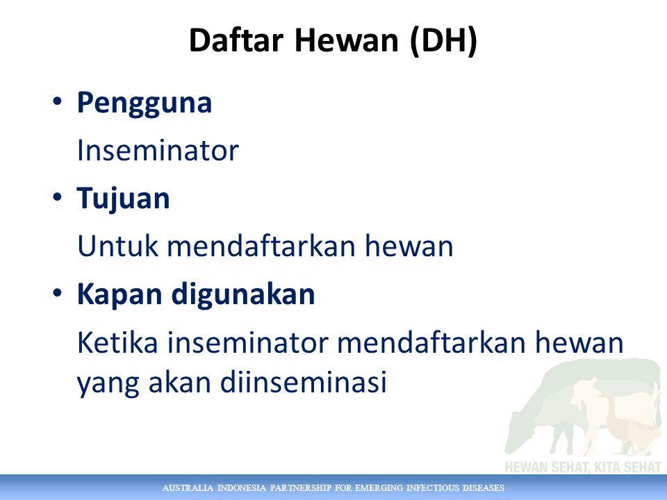 AUSTRALIA INDONESIA PARTNERSHIP FOR EMERGING INFECTIOUS DISEASES Daftar Hewan (DH) Pengguna Inseminator Tujuan Untuk mendaftarkan hewan Kapan digunaka