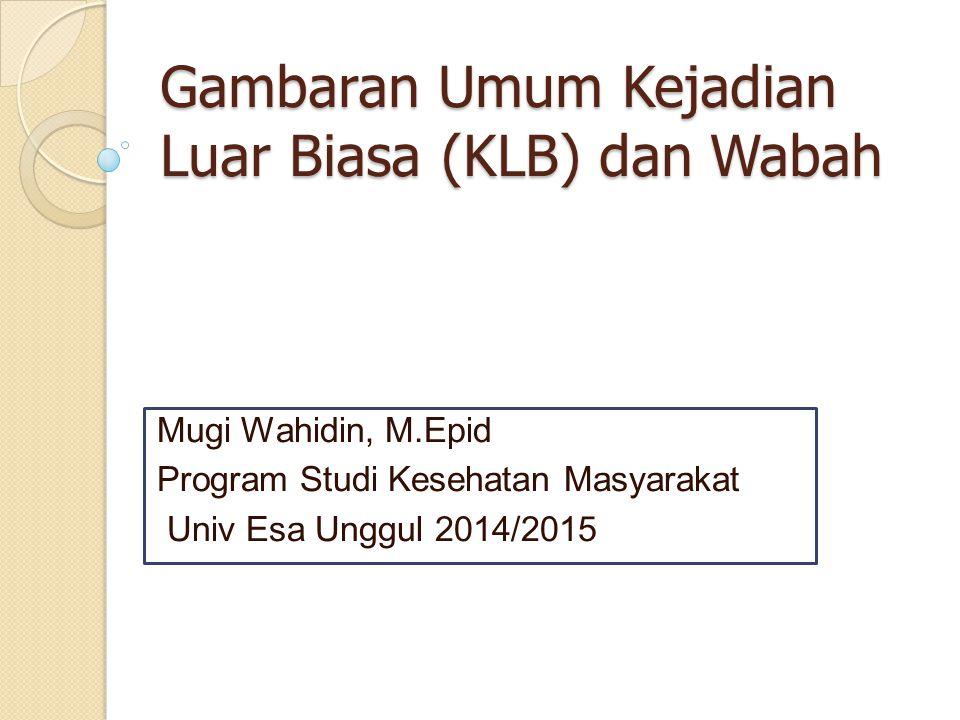 Gambaran Umum Kejadian Luar Biasa (KLB) dan Wabah Mugi Wahidin, M.Epid Program Studi Kesehatan Masyarakat Univ Esa Unggul 2014/2015