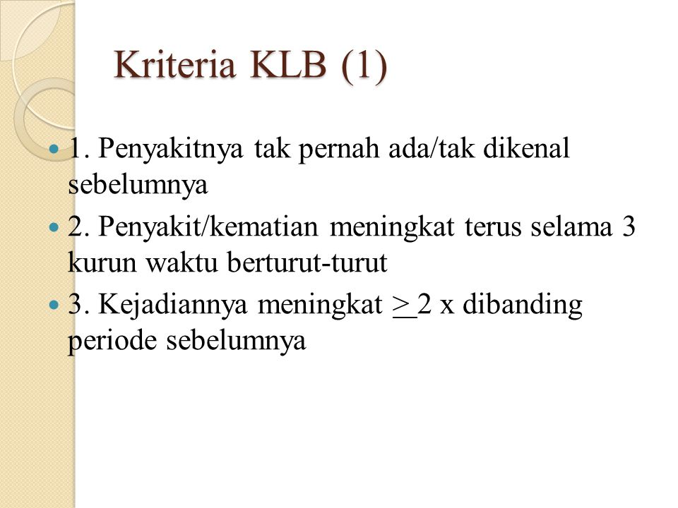 Kriteria KLB (1) 1. Penyakitnya tak pernah ada/tak dikenal sebelumnya 2. Penyakit/kematian meningkat terus selama 3 kurun waktu berturut-turut 3. Keja