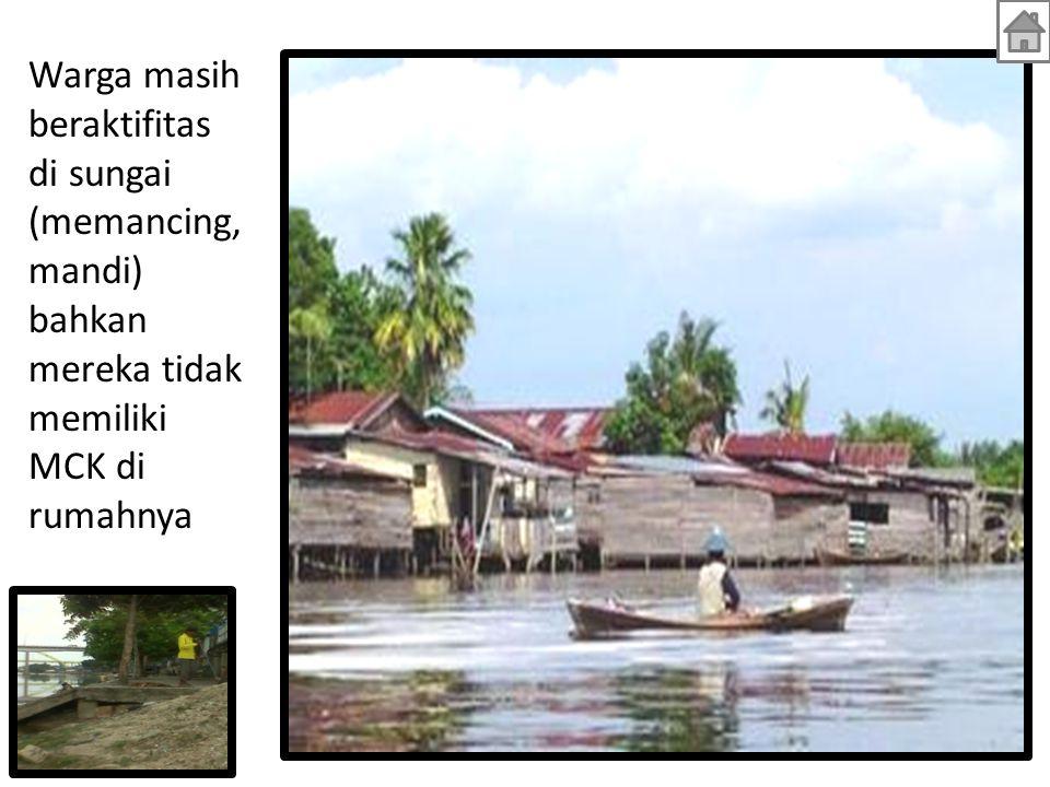 Warga masih beraktifitas di sungai (memancing, mandi) bahkan mereka tidak memiliki MCK di rumahnya