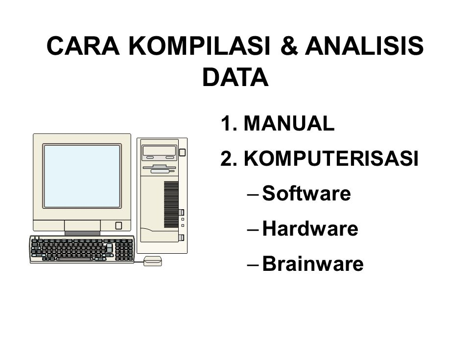 CARA KOMPILASI & ANALISIS DATA 1. MANUAL 2. KOMPUTERISASI –Software –Hardware –Brainware