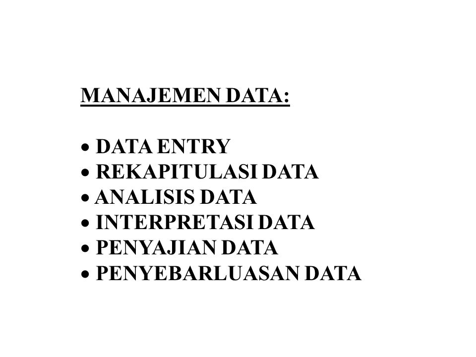 MANAJEMEN DATA:  DATA ENTRY  REKAPITULASI DATA  ANALISIS DATA  INTERPRETASI DATA  PENYAJIAN DATA  PENYEBARLUASAN DATA