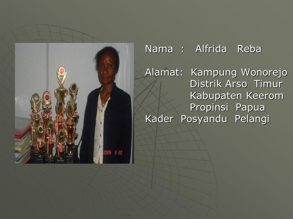 Nama : Alfrida Reba Alamat: Kampung Wonorejo Distrik Arso Timur Distrik Arso Timur Kabupaten Keerom Kabupaten Keerom Propinsi Papua Propinsi Papua Kader Posyandu Pelangi