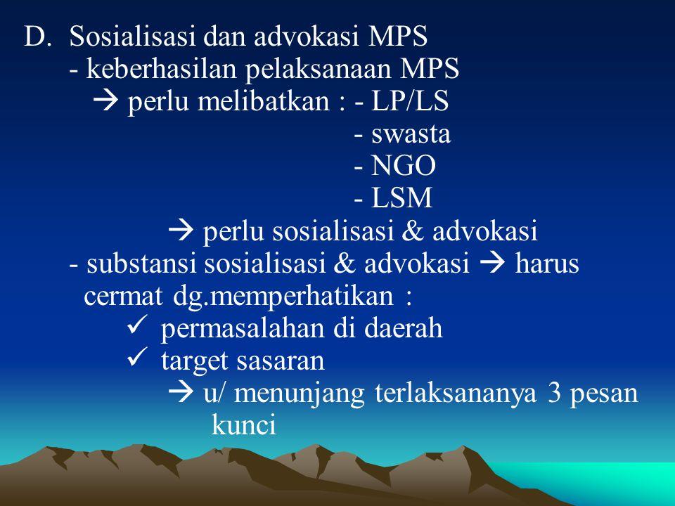 D.Sosialisasi dan advokasi MPS - keberhasilan pelaksanaan MPS  perlu melibatkan : - LP/LS - swasta - NGO - LSM  perlu sosialisasi & advokasi - substansi sosialisasi & advokasi  harus cermat dg.memperhatikan : permasalahan di daerah target sasaran  u/ menunjang terlaksananya 3 pesan kunci