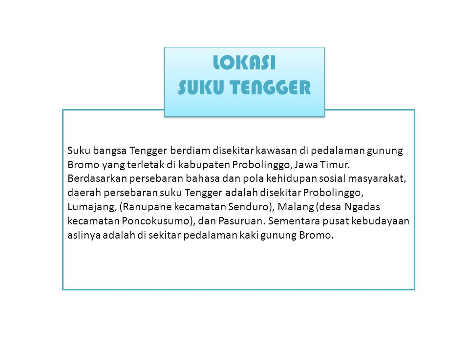 Suku bangsa Tengger berdiam disekitar kawasan di pedalaman gunung Bromo yang terletak di kabupaten Probolinggo, Jawa Timur.