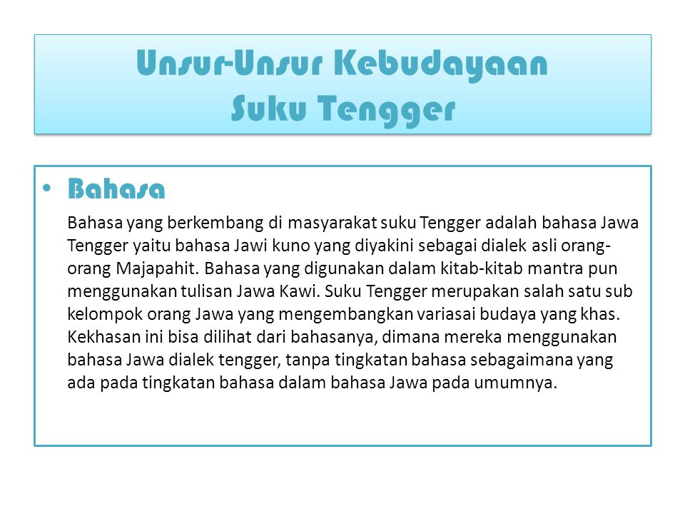 Pengetahuan Bahasa yang berkembang di masyarakat suku Tengger adalah bahasa Jawa Tengger yaitu bahasa Jawi kuno yang diyakini sebagai dialek asli orang-orang Majapahit.