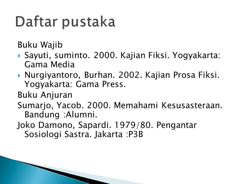 Buku Wajib  Sayuti, suminto. 2000. Kajian Fiksi. Yogyakarta: Gama Media  Nurgiyantoro, Burhan. 2002. Kajian Prosa Fiksi. Yogyakarta: Gama Press. Buk