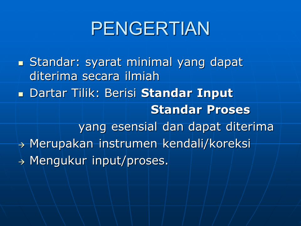 PENGERTIAN Standar: syarat minimal yang dapat diterima secara ilmiah Standar: syarat minimal yang dapat diterima secara ilmiah Dartar Tilik: Berisi Standar Input Dartar Tilik: Berisi Standar Input Standar Proses Standar Proses yang esensial dan dapat diterima  Merupakan instrumen kendali/koreksi  Mengukur input/proses.
