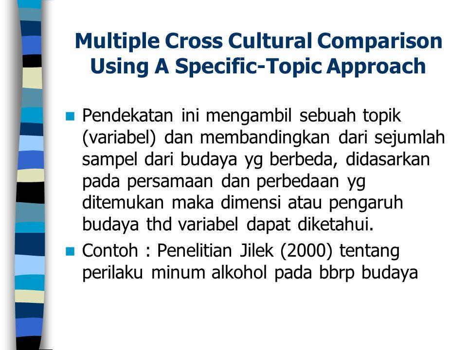 Multiple Cross Cultural Comparison Using A Specific-Topic Approach Pendekatan ini mengambil sebuah topik (variabel) dan membandingkan dari sejumlah sa