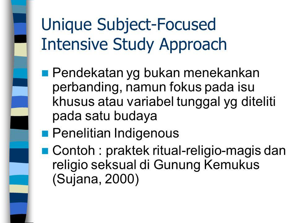 Unique Subject-Focused Intensive Study Approach Pendekatan yg bukan menekankan perbanding, namun fokus pada isu khusus atau variabel tunggal yg diteli