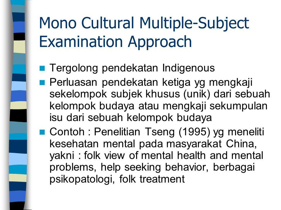 Mono Cultural Multiple-Subject Examination Approach Tergolong pendekatan Indigenous Perluasan pendekatan ketiga yg mengkaji sekelompok subjek khusus (