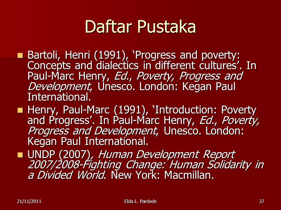 37 Daftar Pustaka Bartoli, Henri (1991), 'Progress and poverty: Concepts and dialectics in different cultures'. In Paul-Marc Henry, Ed., Poverty, Prog