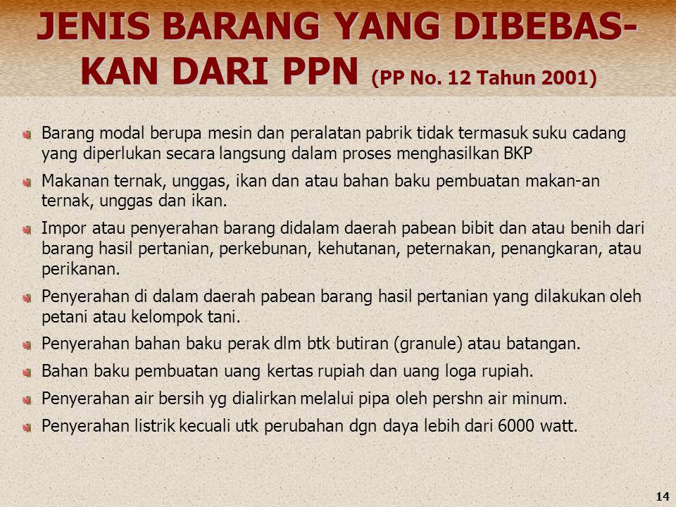 14 JENIS BARANG YANG DIBEBAS- KAN DARI PPN (PP No. 12 Tahun 2001) Barang modal berupa mesin dan peralatan pabrik tidak termasuk suku cadang yang diper