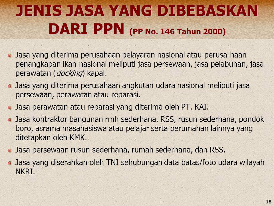 18 JENIS JASA YANG DIBEBASKAN DARI PPN (PP No. 146 Tahun 2000) Jasa yang diterima perusahaan pelayaran nasional atau perusa-haan penangkapan ikan nasi