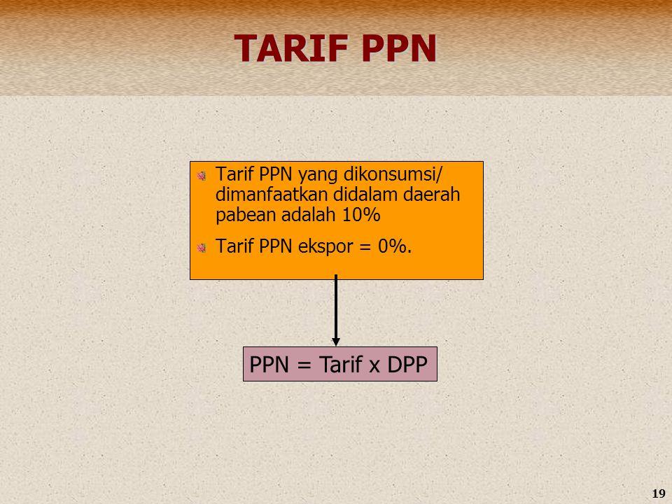 19 TARIF PPN Tarif PPN yang dikonsumsi/ dimanfaatkan didalam daerah pabean adalah 10% Tarif PPN ekspor = 0%. PPN = Tarif x DPP