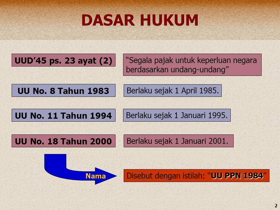 "2 DASAR HUKUM UU No. 18 Tahun 2000 UU No. 8 Tahun 1983 UU No. 11 Tahun 1994 UUD'45 ps. 23 ayat (2) ""Segala pajak untuk keperluan negara berdasarkan un"