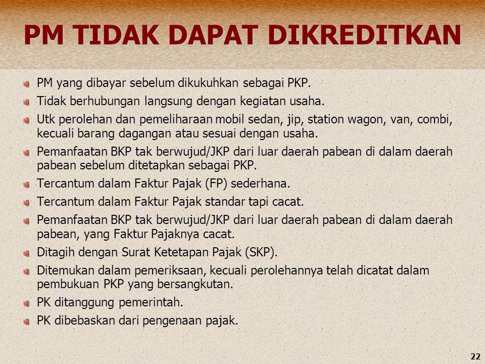 22 PM TIDAK DAPAT DIKREDITKAN PM yang dibayar sebelum dikukuhkan sebagai PKP. Tidak berhubungan langsung dengan kegiatan usaha. Utk perolehan dan peme