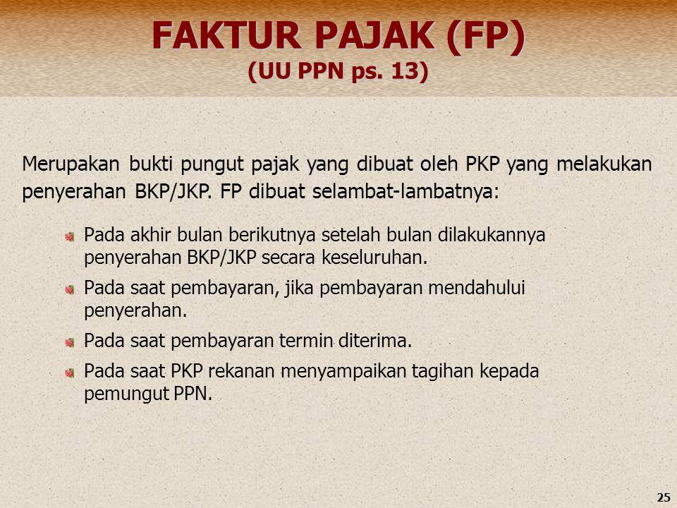 25 FAKTUR PAJAK (FP) (UU PPN ps. 13) Pada akhir bulan berikutnya setelah bulan dilakukannya penyerahan BKP/JKP secara keseluruhan. Pada saat pembayara