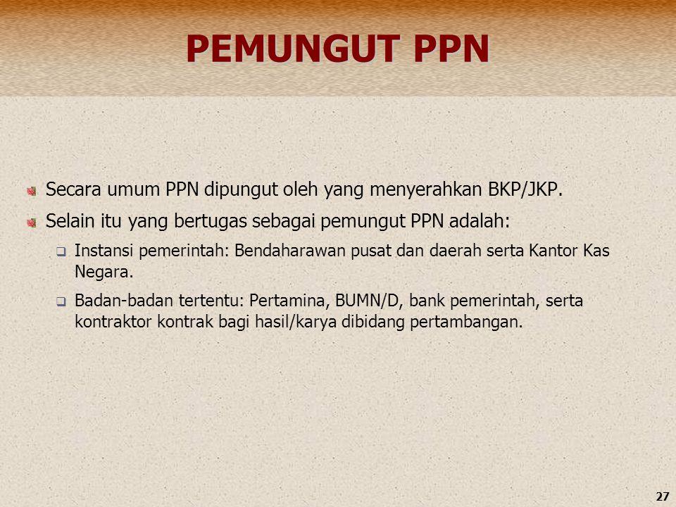 27 PEMUNGUT PPN Secara umum PPN dipungut oleh yang menyerahkan BKP/JKP. Selain itu yang bertugas sebagai pemungut PPN adalah:  Instansi pemerintah: B