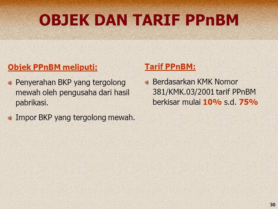 30 OBJEK DAN TARIF PPnBM Objek PPnBM meliputi: Penyerahan BKP yang tergolong mewah oleh pengusaha dari hasil pabrikasi. Impor BKP yang tergolong mewah