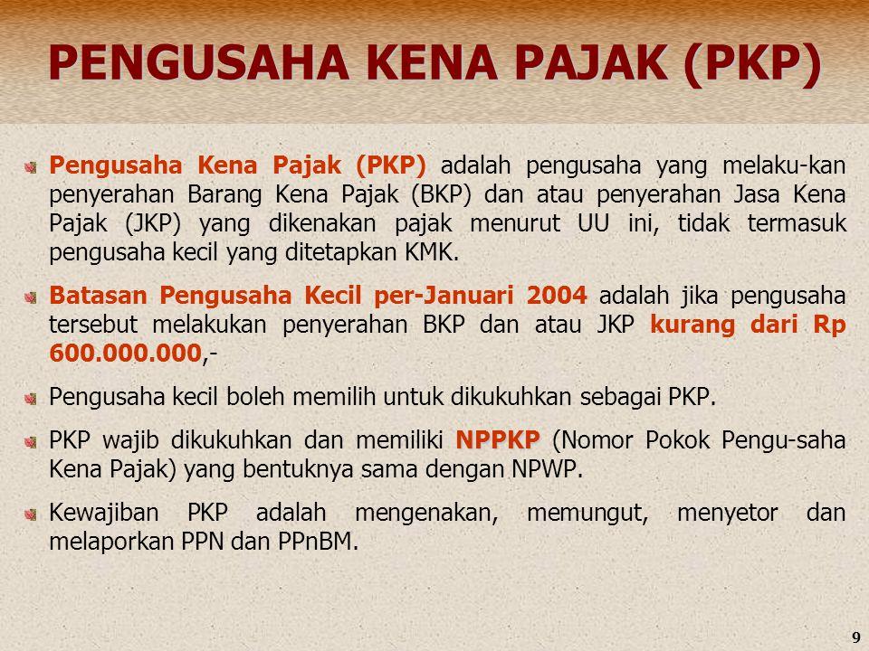 9 PENGUSAHA KENA PAJAK (PKP) Pengusaha Kena Pajak (PKP) adalah pengusaha yang melaku-kan penyerahan Barang Kena Pajak (BKP) dan atau penyerahan Jasa K