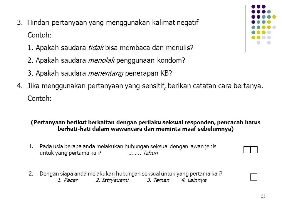 23 3. Hindari pertanyaan yang menggunakan kalimat negatif Contoh: 1. Apakah saudara tidak bisa membaca dan menulis? 2. Apakah saudara menolak pengguna