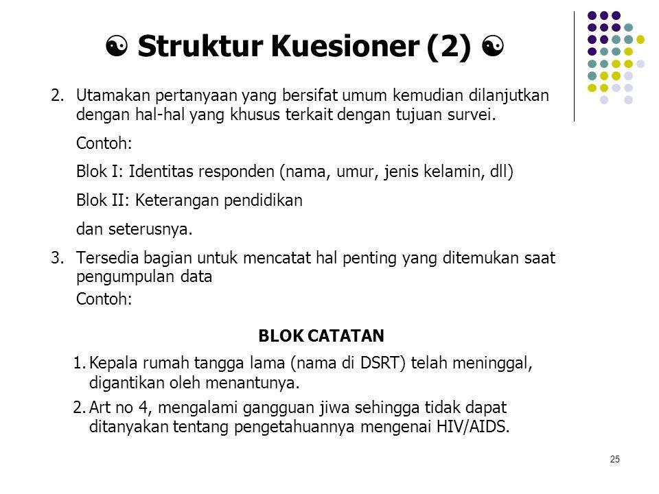 25  Struktur Kuesioner (2)  2.Utamakan pertanyaan yang bersifat umum kemudian dilanjutkan dengan hal-hal yang khusus terkait dengan tujuan survei. C