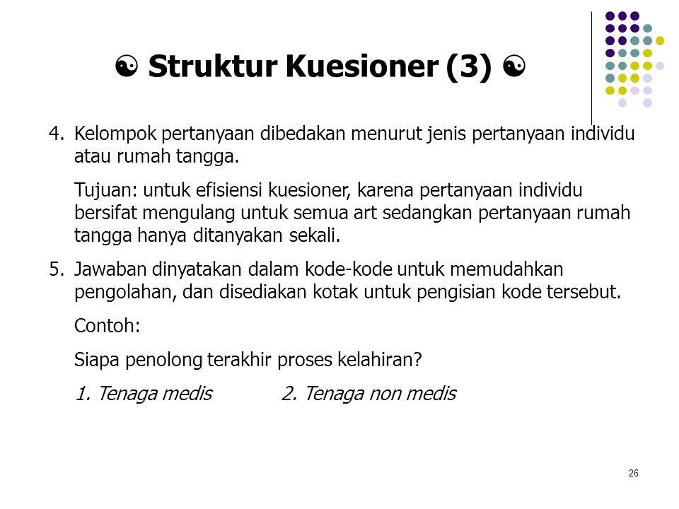 26 4.Kelompok pertanyaan dibedakan menurut jenis pertanyaan individu atau rumah tangga. Tujuan: untuk efisiensi kuesioner, karena pertanyaan individu