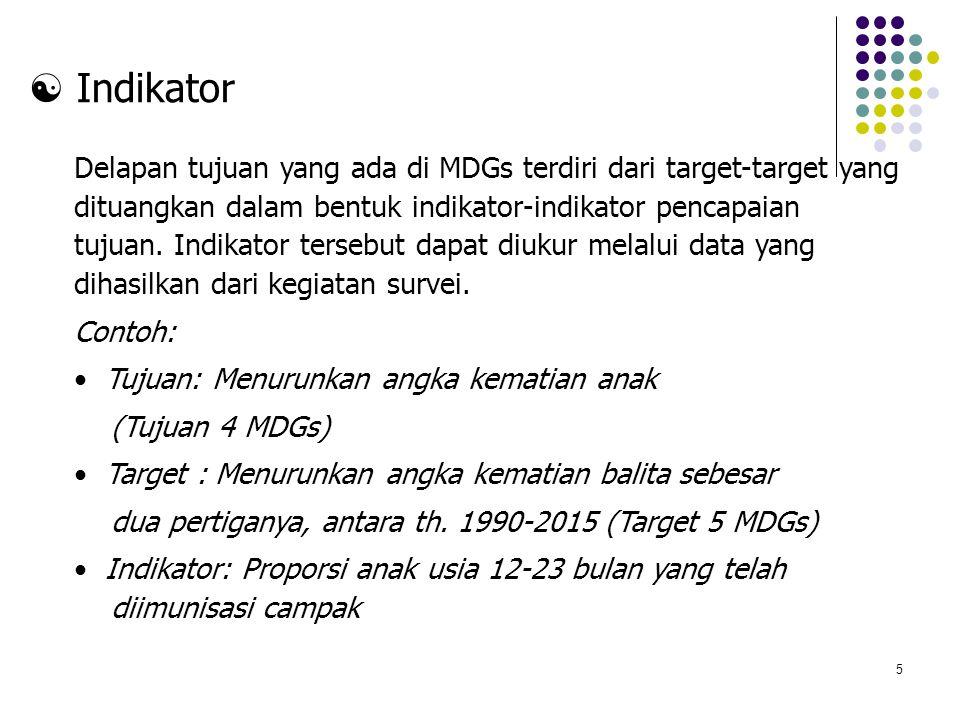5  Indikator Delapan tujuan yang ada di MDGs terdiri dari target-target yang dituangkan dalam bentuk indikator-indikator pencapaian tujuan. Indikator
