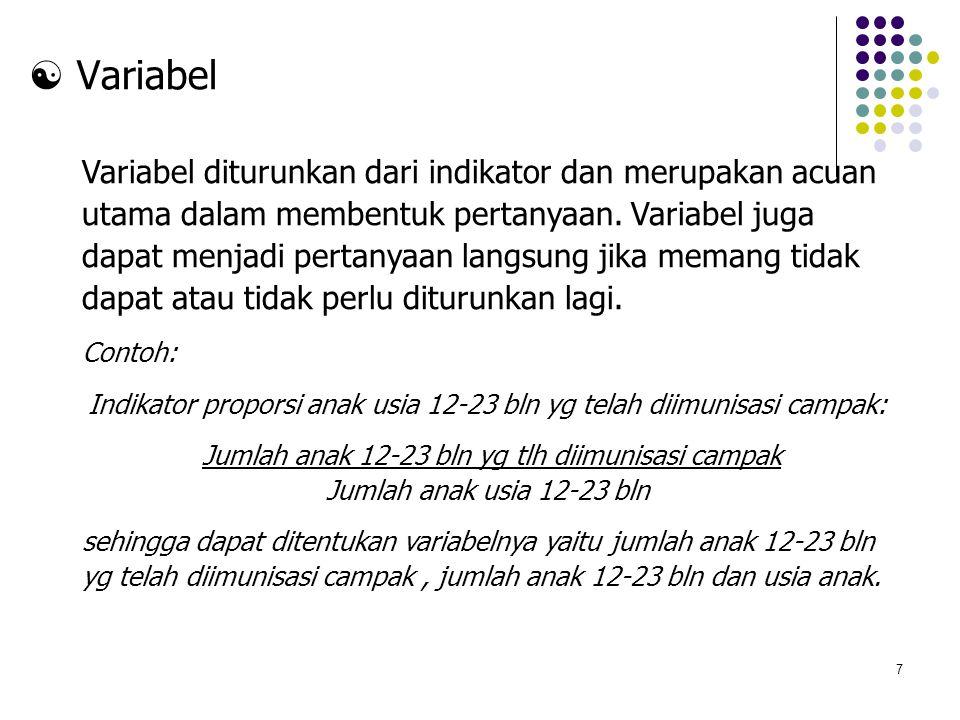 7  Variabel Variabel diturunkan dari indikator dan merupakan acuan utama dalam membentuk pertanyaan. Variabel juga dapat menjadi pertanyaan langsung