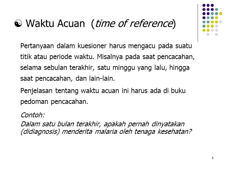 8  Waktu Acuan (time of reference) Pertanyaan dalam kuesioner harus mengacu pada suatu titik atau periode waktu. Misalnya pada saat pencacahan, selam