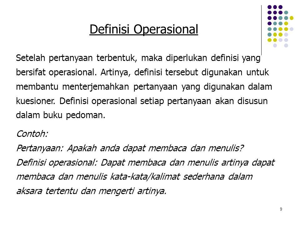 9 Definisi Operasional Setelah pertanyaan terbentuk, maka diperlukan definisi yang bersifat operasional. Artinya, definisi tersebut digunakan untuk me