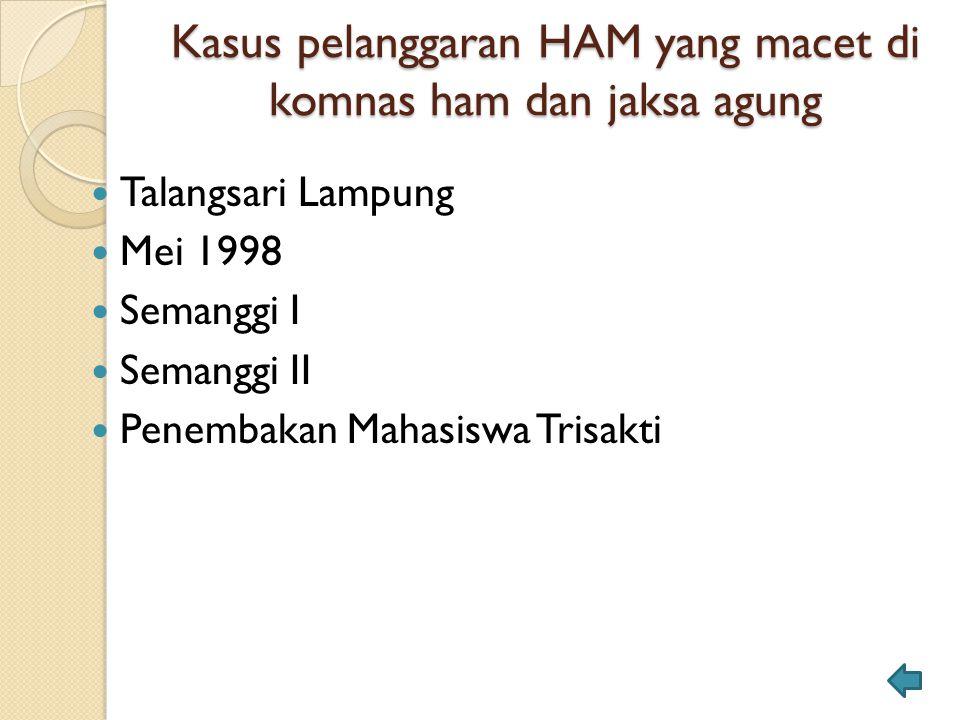 Kasus pelanggaran HAM yang macet di komnas ham dan jaksa agung Talangsari Lampung Mei 1998 Semanggi I Semanggi II Penembakan Mahasiswa Trisakti