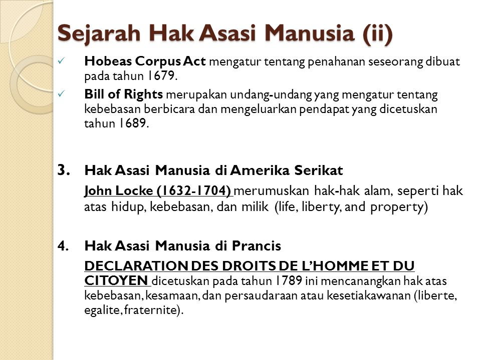 Sejarah Hak Asasi Manusia (ii) Hobeas Corpus Act mengatur tentang penahanan seseorang dibuat pada tahun 1679. Bill of Rights merupakan undang-undang y