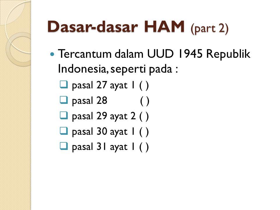 Dasar-dasar HAM (part 2) Tercantum dalam UUD 1945 Republik Indonesia, seperti pada :  pasal 27 ayat 1 ( )  pasal 28 ( )  pasal 29 ayat 2 ( )  pasa