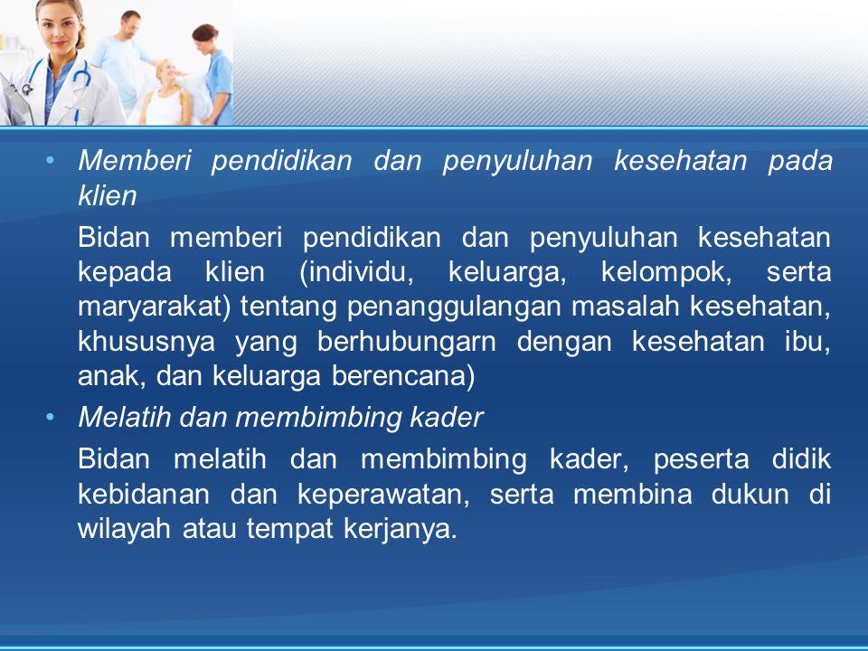 Memberi pendidikan dan penyuluhan kesehatan pada klien Bidan memberi pendidikan dan penyuluhan kesehatan kepada klien (individu, keluarga, kelompok, s