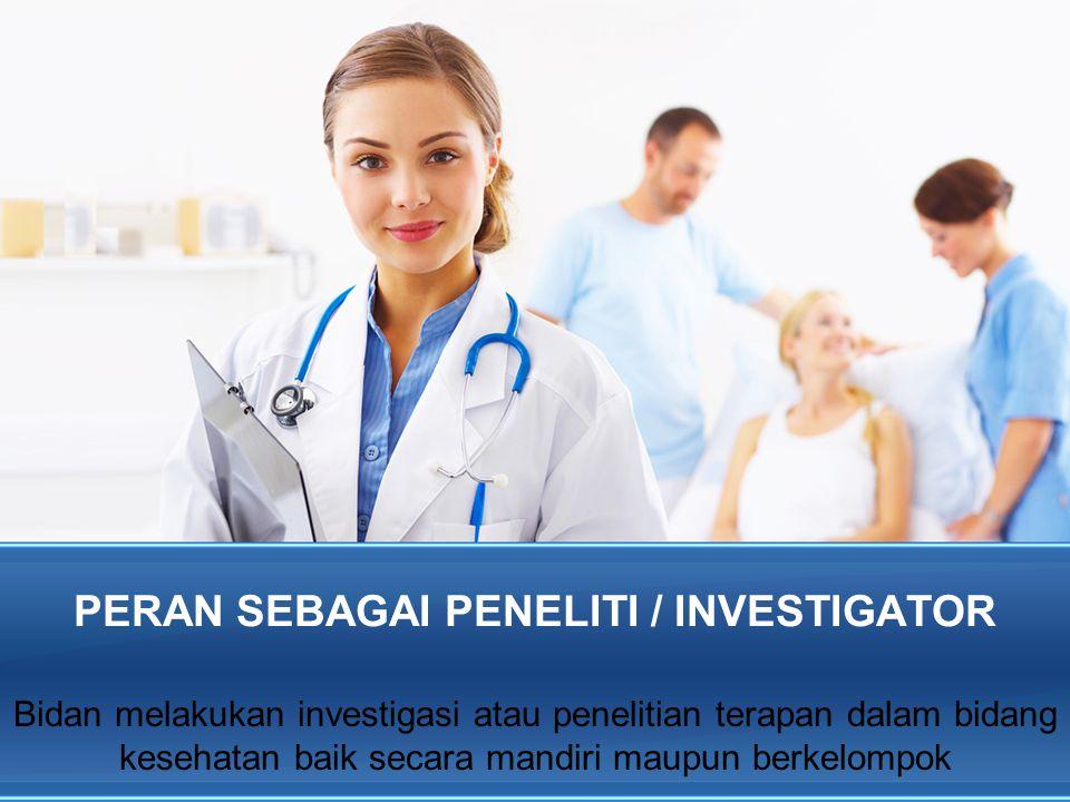 PERAN SEBAGAI PENELITI / INVESTIGATOR Bidan melakukan investigasi atau penelitian terapan dalam bidang kesehatan baik secara mandiri maupun berkelompo