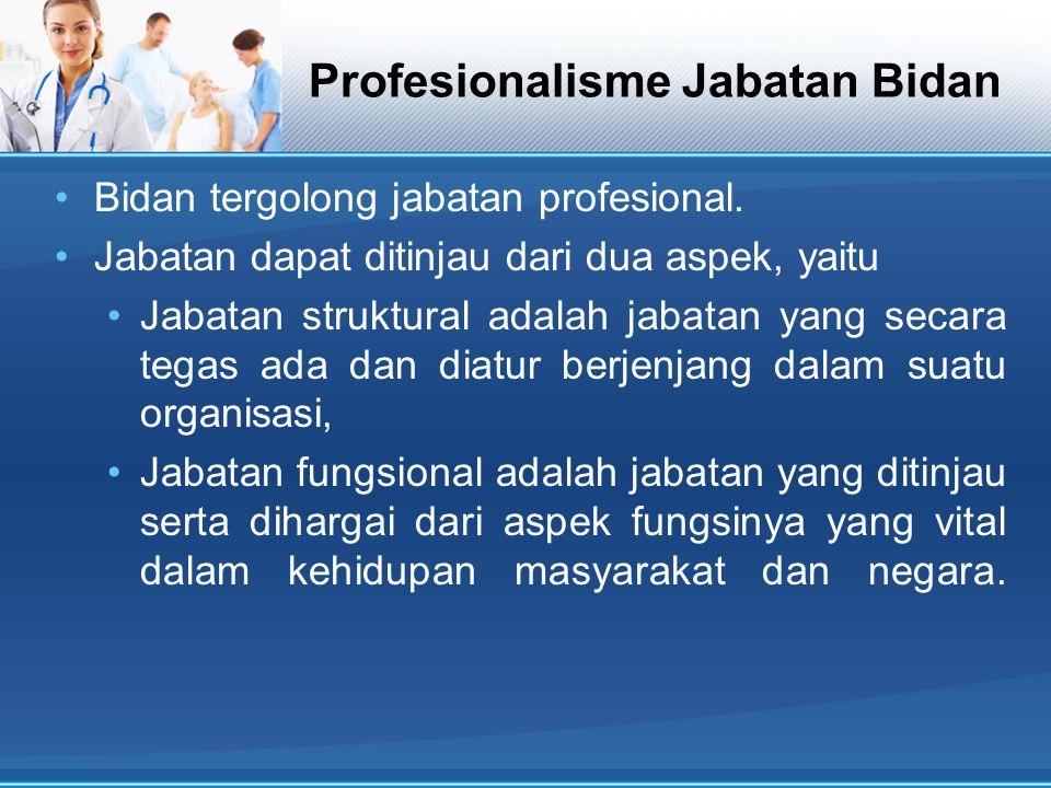 Profesionalisme Jabatan Bidan Bidan tergolong jabatan profesional. Jabatan dapat ditinjau dari dua aspek, yaitu Jabatan struktural adalah jabatan yang