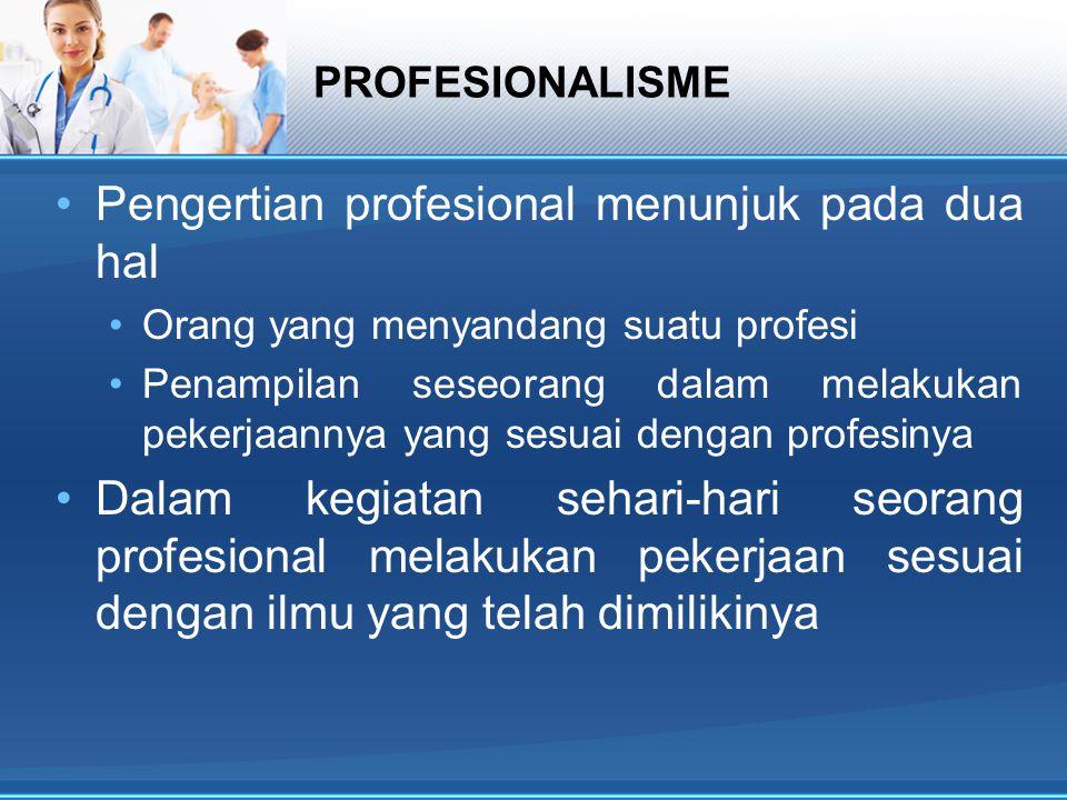 PROFESIONALISME Pengertian profesional menunjuk pada dua hal Orang yang menyandang suatu profesi Penampilan seseorang dalam melakukan pekerjaannya yan