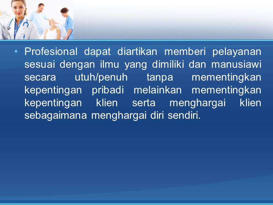 Profesional dapat diartikan memberi pelayanan sesuai dengan ilmu yang dimiliki dan manusiawi secara utuh/penuh tanpa mementingkan kepentingan pribadi