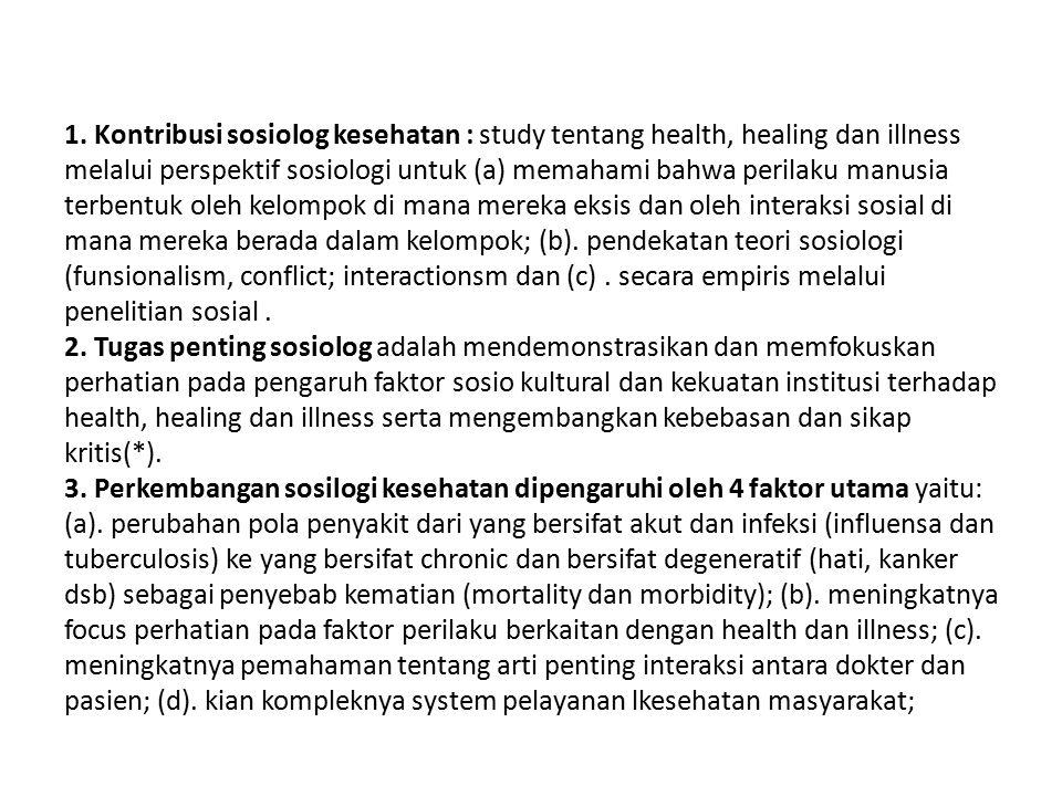 1. Kontribusi sosiolog kesehatan : study tentang health, healing dan illness melalui perspektif sosiologi untuk (a) memahami bahwa perilaku manusia te