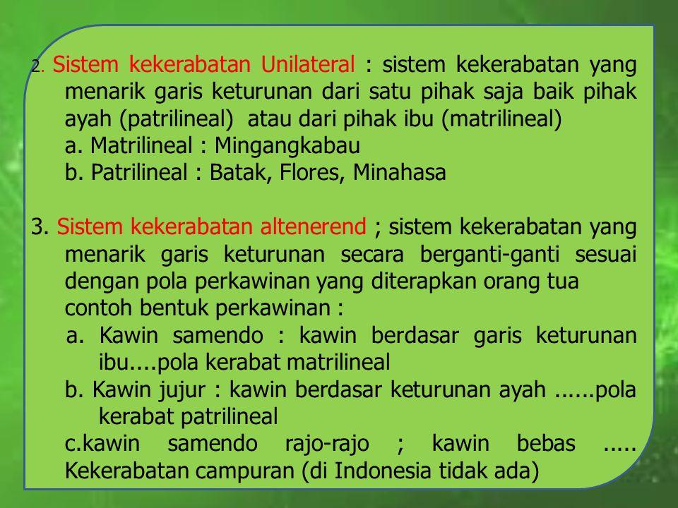 2. Sistem kekerabatan Unilateral : sistem kekerabatan yang menarik garis keturunan dari satu pihak saja baik pihak ayah (patrilineal) atau dari pihak