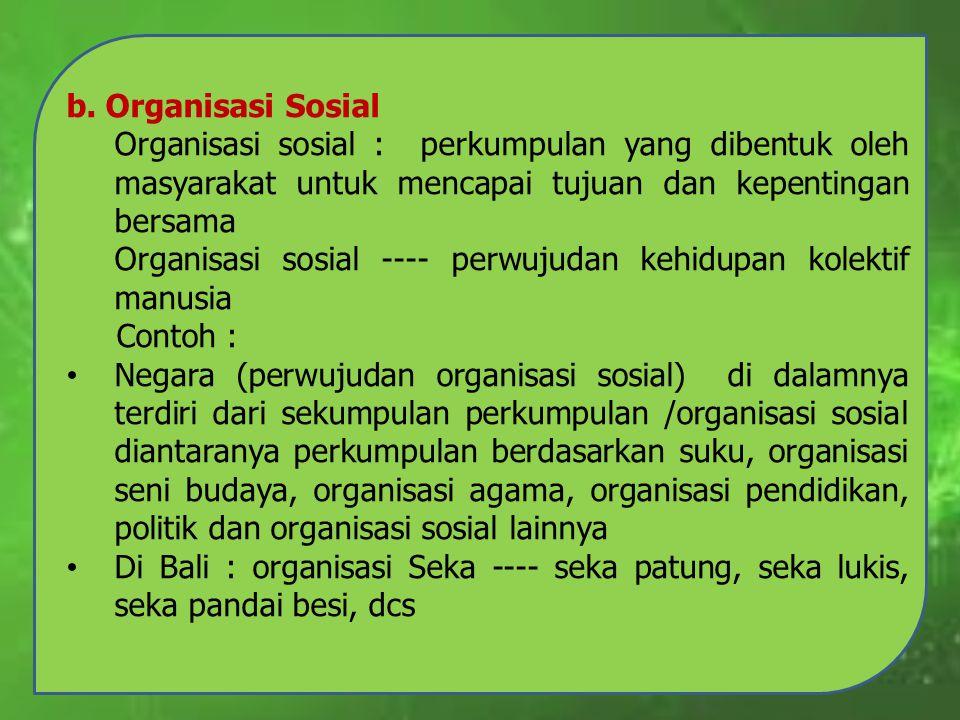 b. Organisasi Sosial Organisasi sosial : perkumpulan yang dibentuk oleh masyarakat untuk mencapai tujuan dan kepentingan bersama Organisasi sosial ---