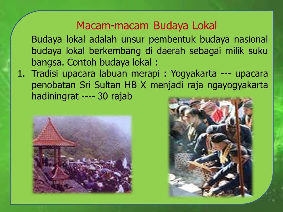 Macam-macam Budaya Lokal Budaya lokal adalah unsur pembentuk budaya nasional budaya lokal berkembang di daerah sebagai milik suku bangsa. Contoh buday